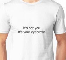 It's Not You It's Your Eyebrows Unisex T-Shirt