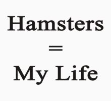 Hamsters = My Life  by supernova23