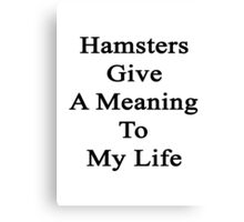 Hamsters Give A Meaning To My Life  Canvas Print