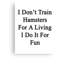 I Don't Train Hamsters For A Living I Do It For Fun  Canvas Print