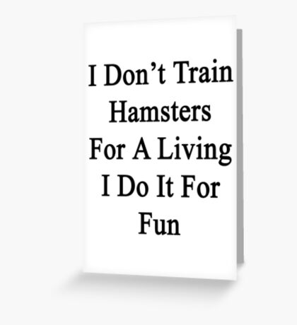 I Don't Train Hamsters For A Living I Do It For Fun  Greeting Card