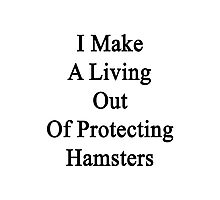 I Make A Living Out Of Protecting Hamsters  Photographic Print