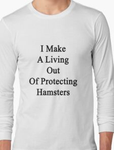 I Make A Living Out Of Protecting Hamsters  Long Sleeve T-Shirt