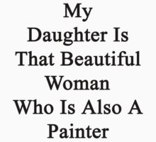 My Daughter Is That Beautiful Woman Who Is Also A Painter  by supernova23
