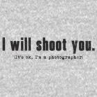 I will shoot you. (It's ok, I'm a photographer) - Dark Text by CalumCJL