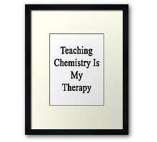 Teaching Chemistry Is My Therapy  Framed Print