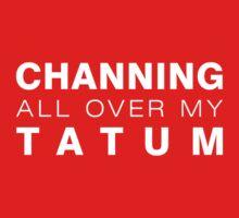 Channing all over my Tatum T-Shirt