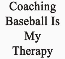 Coaching Baseball Is My Therapy  by supernova23