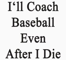 I'll Coach Baseball Even After I Die  by supernova23