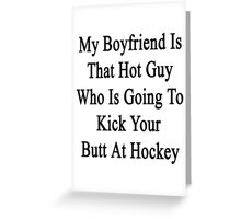 My Boyfriend Is That Hot Guy Who Is Going To Kick Your Butt At Hockey Greeting Card