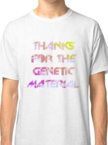 THANKS FOR THE GENETIC MATERIAL Classic T-Shirt