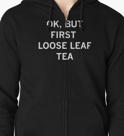 OK, BUT FIRST LOOSE LEAF TEA - White Text! Zipped Hoodie