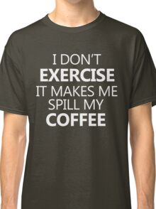 I don't exercise. It makes my coffee spill (white) Classic T-Shirt