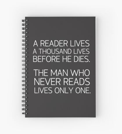 a reader lives a thousand lives before he dies. The man who never reads lives only one -quote Spiral Notebook