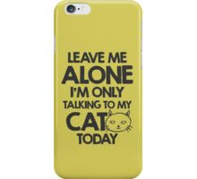 Leave me alone, I am only talking to my cat today iPhone Case/Skin