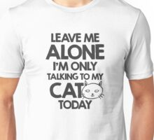 Leave me alone, I am only talking to my cat today Unisex T-Shirt