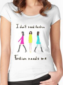 I don't need fashion. Fashion needs me Women's Fitted Scoop T-Shirt