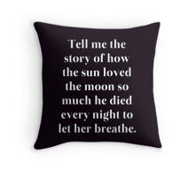tell me the story of how the sun loved the moon so much he died every night to let her breathe - quote Throw Pillow