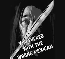 Machete - You Fucked With The Wrong Mexican Unisex T-Shirt