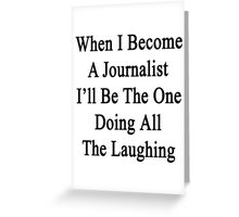 When I Become A Journalist I'll Be The One Doing All The Laughing  Greeting Card