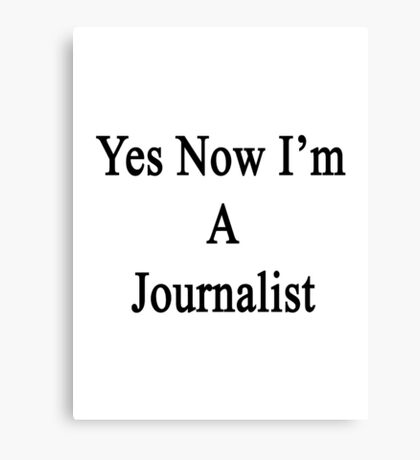Yes Now I'm A Journalist  Canvas Print