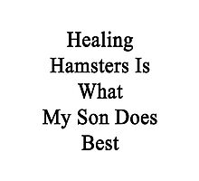Healing Hamsters Is What My Son Does Best  Photographic Print