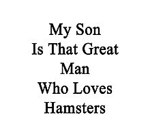 My Son Is That Great Man Who Loves Hamsters  Photographic Print