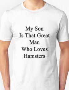 My Son Is That Great Man Who Loves Hamsters  Unisex T-Shirt