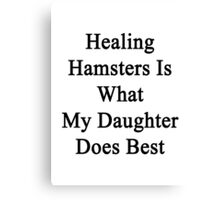 Healing Hamsters Is What My Daughter Does Best  Canvas Print