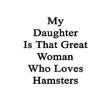 My Daughter Is That Great Woman Who Loves Hamsters  Photographic Print