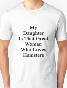 My Daughter Is That Great Woman Who Loves Hamsters  Unisex T-Shirt