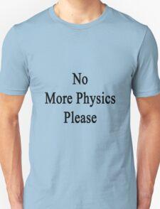 No More Physics Please  Unisex T-Shirt