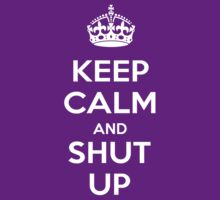 Keep Calm and Shut Up by RWHTL