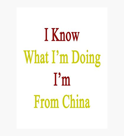 I Know What I'm Doing I'm From China  Photographic Print