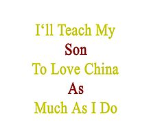 I'll Teach My Son To Love China As Much As I Do  Photographic Print