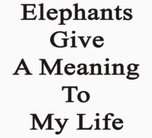 Elephants Give A Meaning To My Life  by supernova23