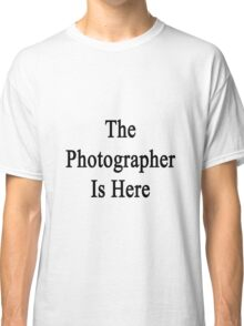 The Photographer Is Here  Classic T-Shirt