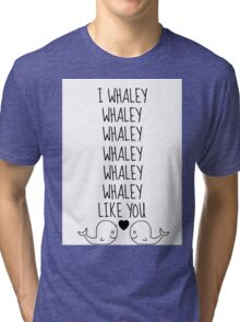 I Whaley Like You Tri-blend T-Shirt