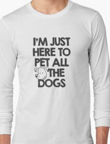 I Am just here to pet all the dogs Long Sleeve T-Shirt