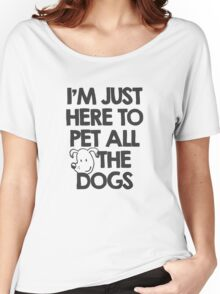 I Am just here to pet all the dogs Women's Relaxed Fit T-Shirt