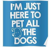 I Am just here to pet all the dogs Poster