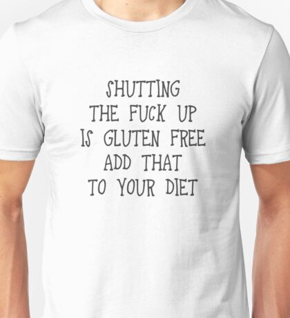 Shutting the fuck up is gluten free. Add that to your diet Unisex T-Shirt