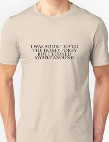 I was addicted to the hokey pokey but I turned myself around Unisex T-Shirt