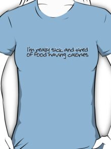 I'm really sick and tired of food having calories T-Shirt