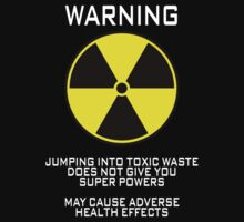 Warning Jumping into toxic waste does not give you super powers May cause adverse health effects by SlubberBub