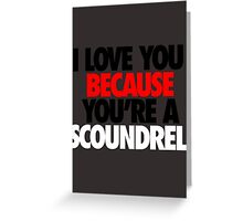 I LOVE YOU BECAUSE YOU'RE A SCOUNDREL. - Alternate Greeting Card