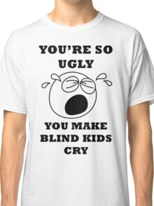 YOU'RE SO UGLY YOU MAKE BLIND KIDS CRY Classic T-Shirt