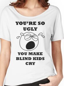 YOU'RE SO UGLY YOU MAKE BLIND KIDS CRY Women's Relaxed Fit T-Shirt