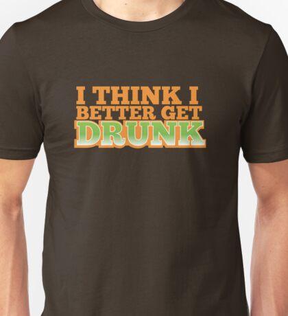 I THINK I BETTER GET DRUNK  Unisex T-Shirt