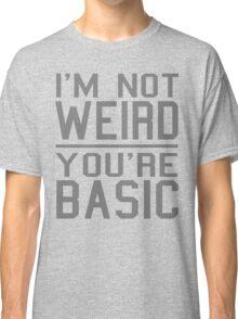 I'm Not Weird, You're Basic Classic T-Shirt